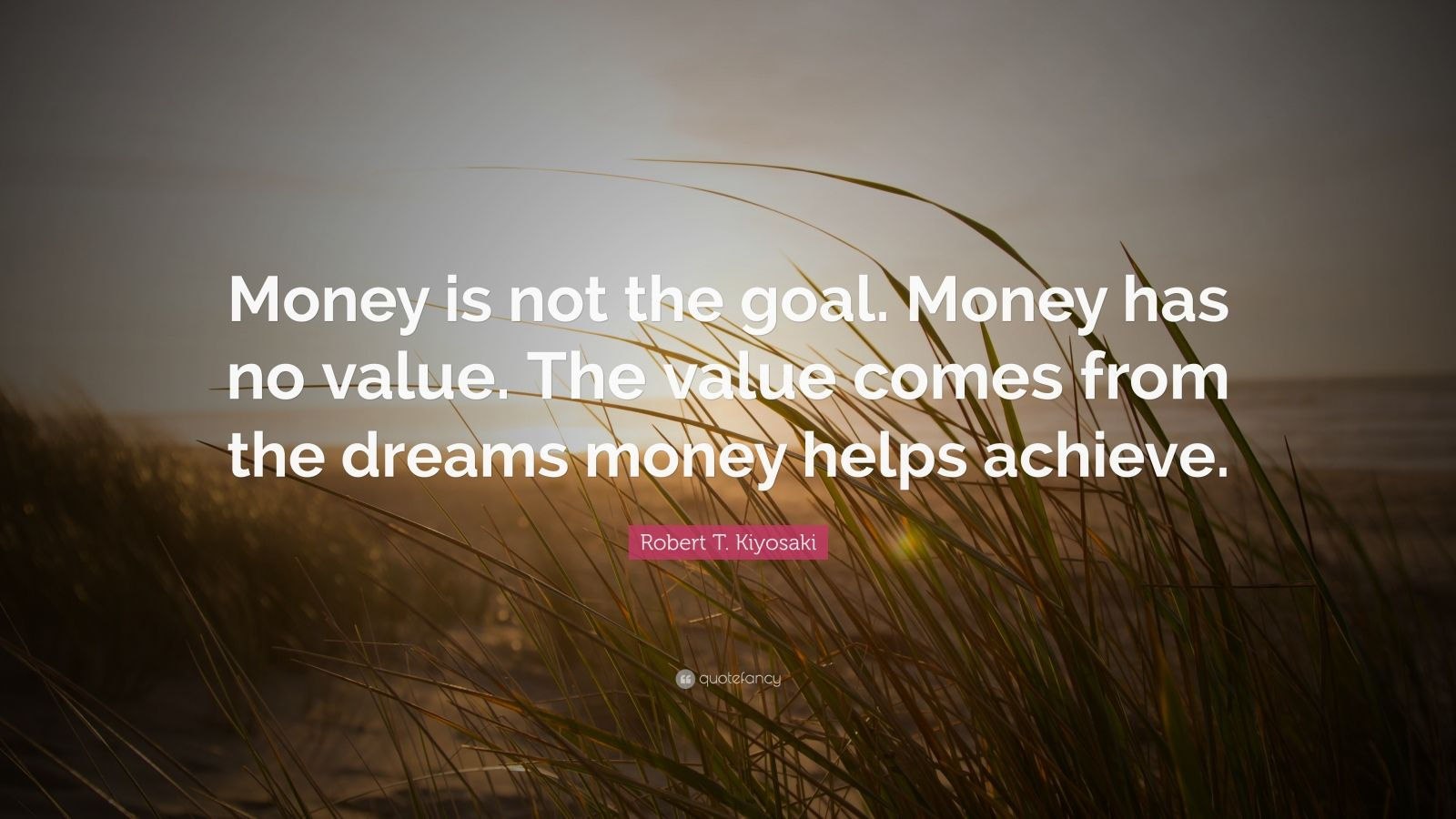 "Robert T. Kiyosaki Quote: ""Money is not the goal. Money has no value. The value comes from the dreams money helps achieve."""