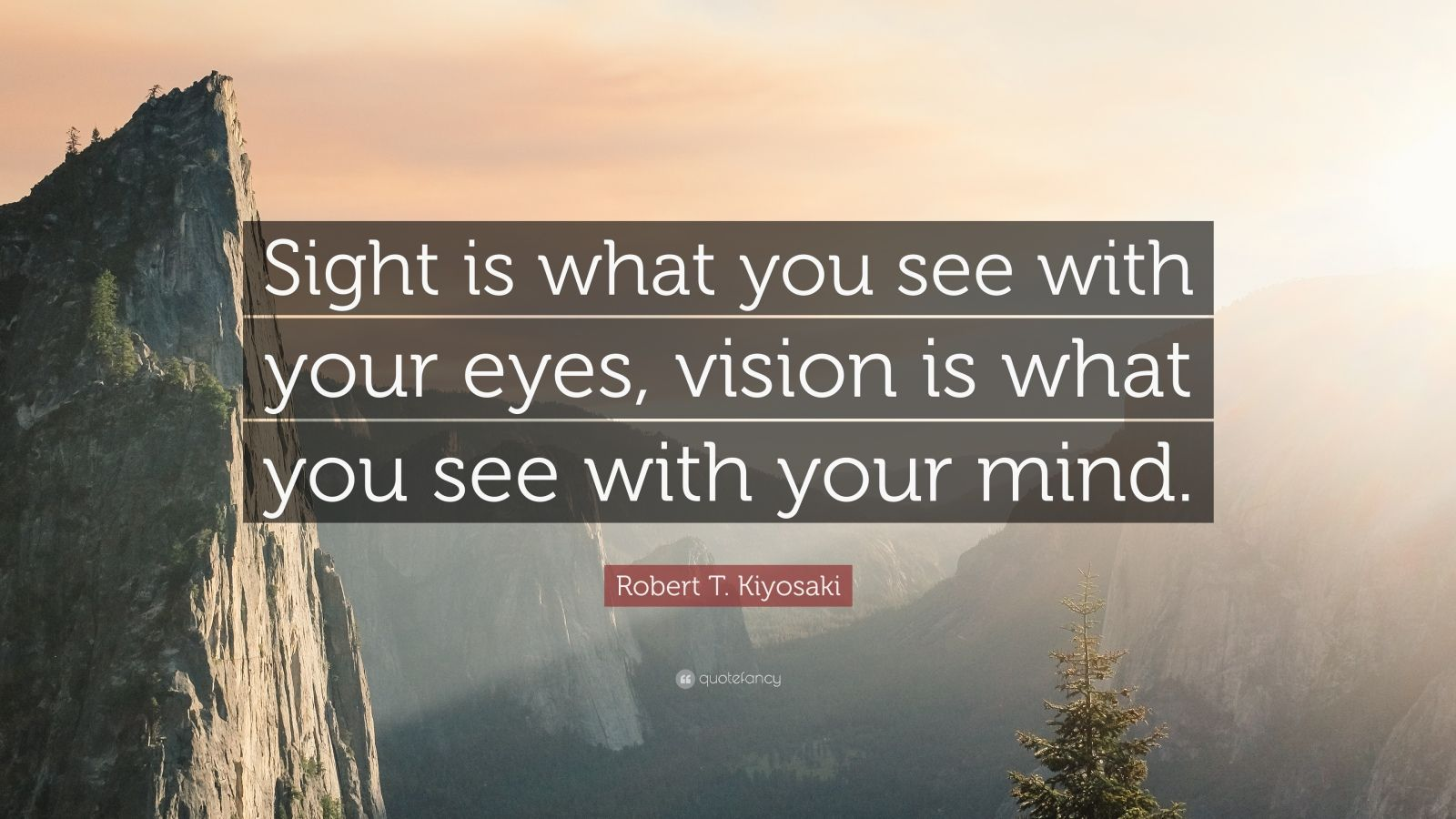 "Robert T. Kiyosaki Quote: ""Sight is what you see with your eyes, vision is what you see with your mind."""