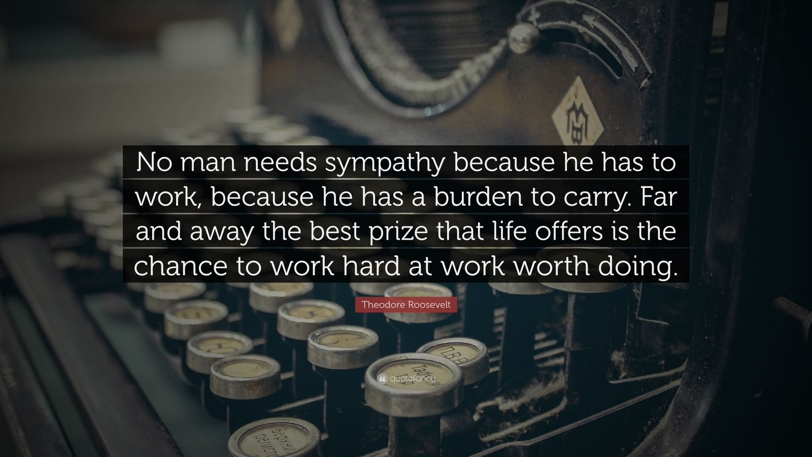 "Theodore Roosevelt Quote: ""No man needs sympathy because he has to work, because he has a burden to carry. Far and away the best prize that life offers is the chance to work hard at work worth doing."""