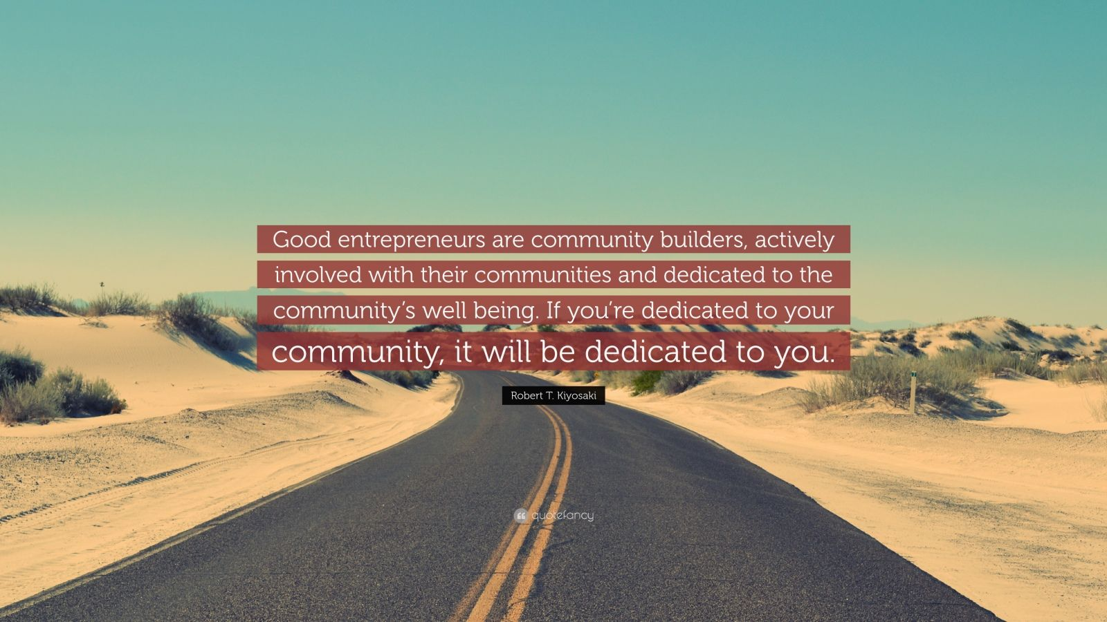 """Robert T. Kiyosaki Quote: """"Good entrepreneurs are community builders, actively involved with their communities and dedicated to the community's well being. If you're dedicated to your community, it will be dedicated to you."""""""