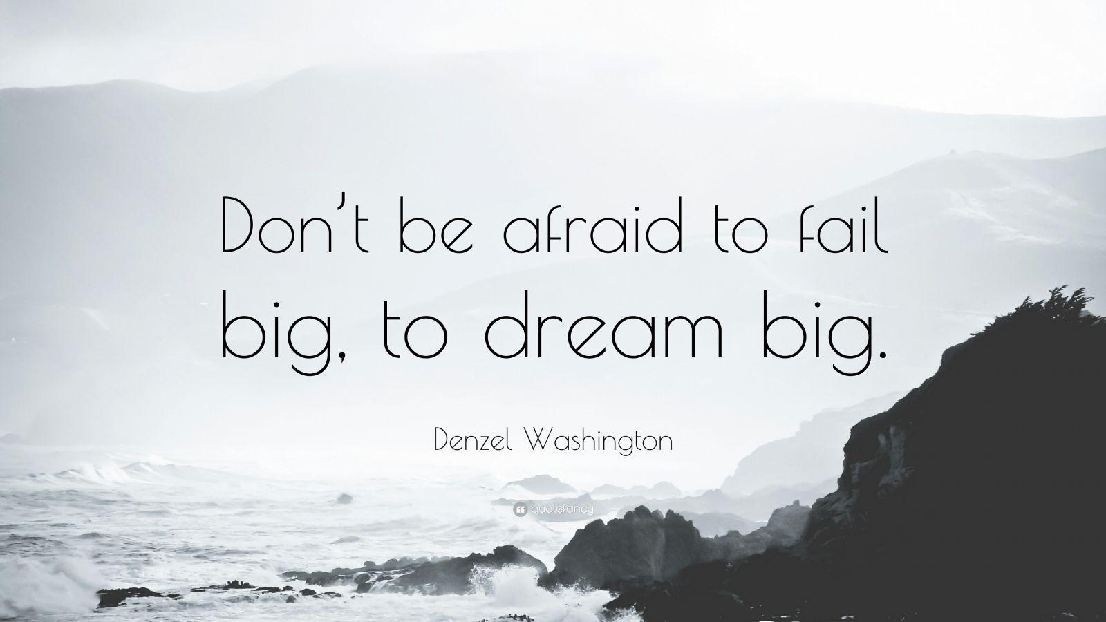 "Denzel Washington Quote: ""Don't be afraid to fail big, to dream big."""