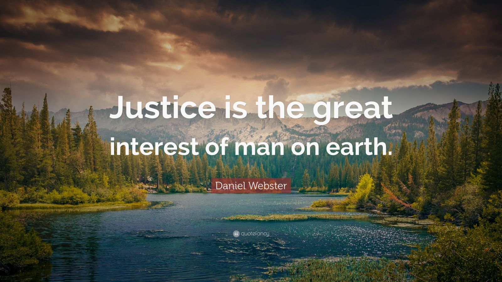 """Daniel Webster Quote: """"Justice is the great interest of man on earth."""""""