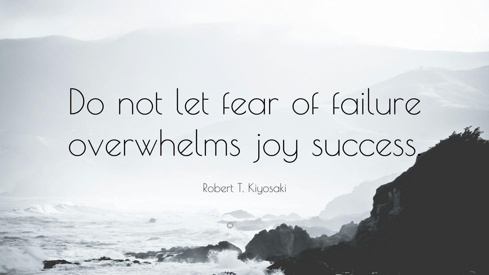 "Robert T. Kiyosaki Quote: ""Do not let fear of failure overwhelms joy success."""