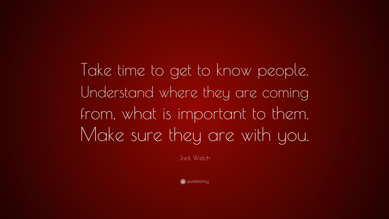 "Jack Welch Quote: ""Take time to get to know people. Understand where they are coming from, what is important to them. Make sure they are with you."""