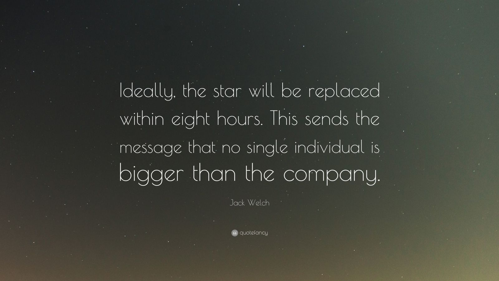 "Jack Welch Quote: ""Ideally, the star will be replaced within eight hours. This sends the message that no single individual is bigger than the company."""