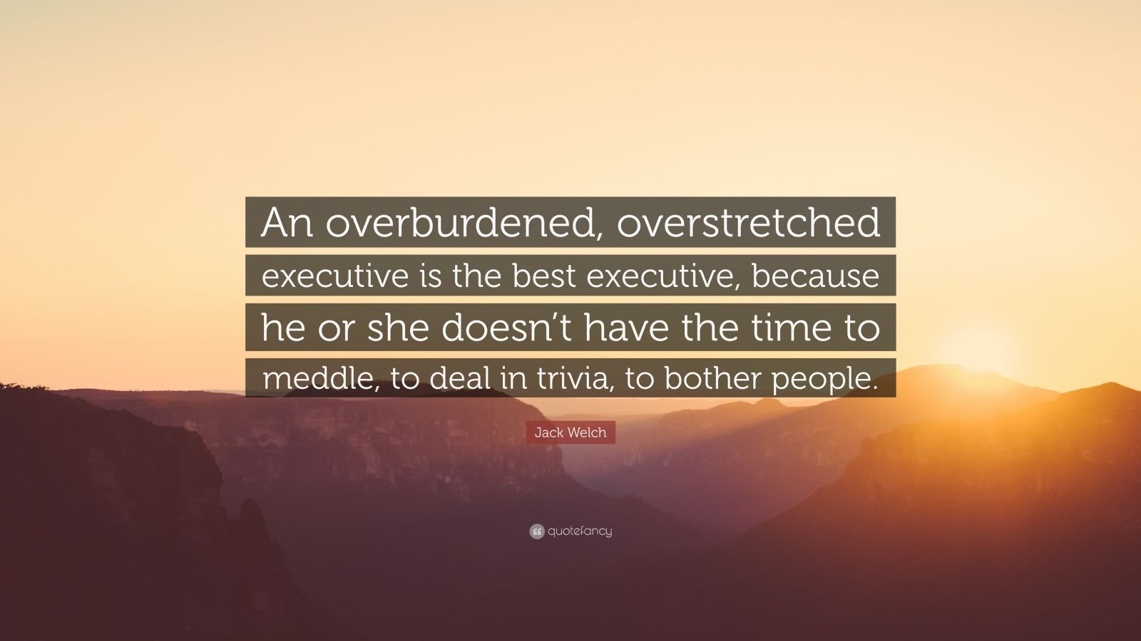 """Jack Welch Quote: """"An overburdened, overstretched executive is the best executive, because he or she doesn't have the time to meddle, to deal in trivia, to bother people."""""""