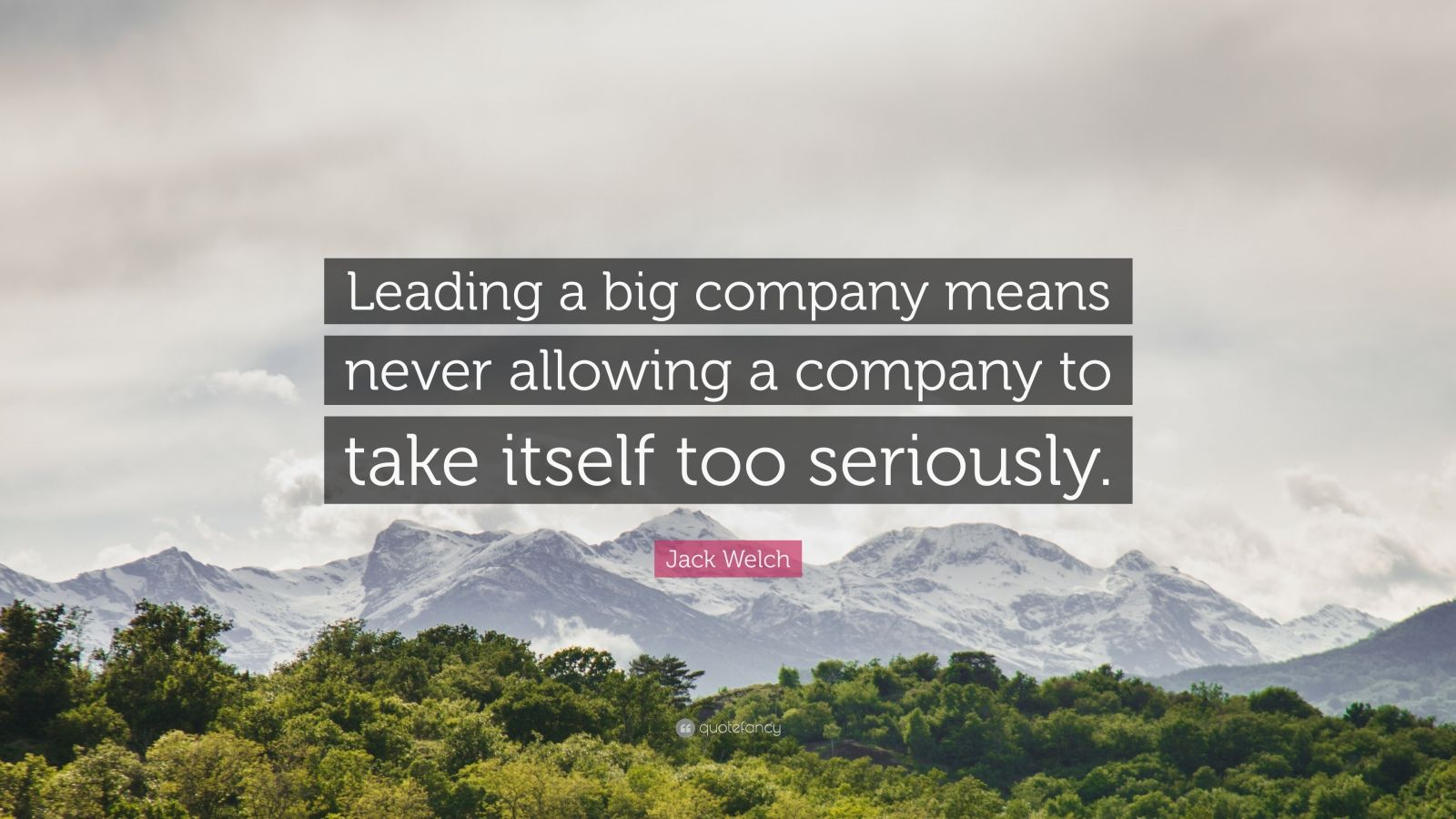 """Jack Welch Quote: """"Leading a big company means never allowing a company to take itself too seriously."""""""
