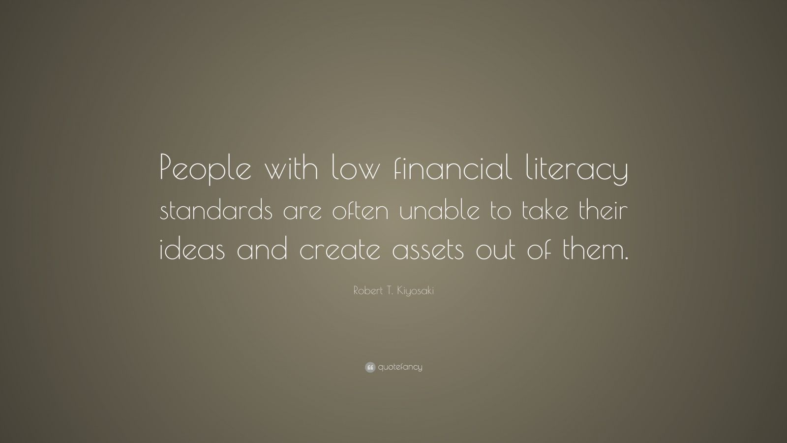 "Robert T. Kiyosaki Quote: ""People with low financial literacy standards are often unable to take their ideas and create assets out of them."""