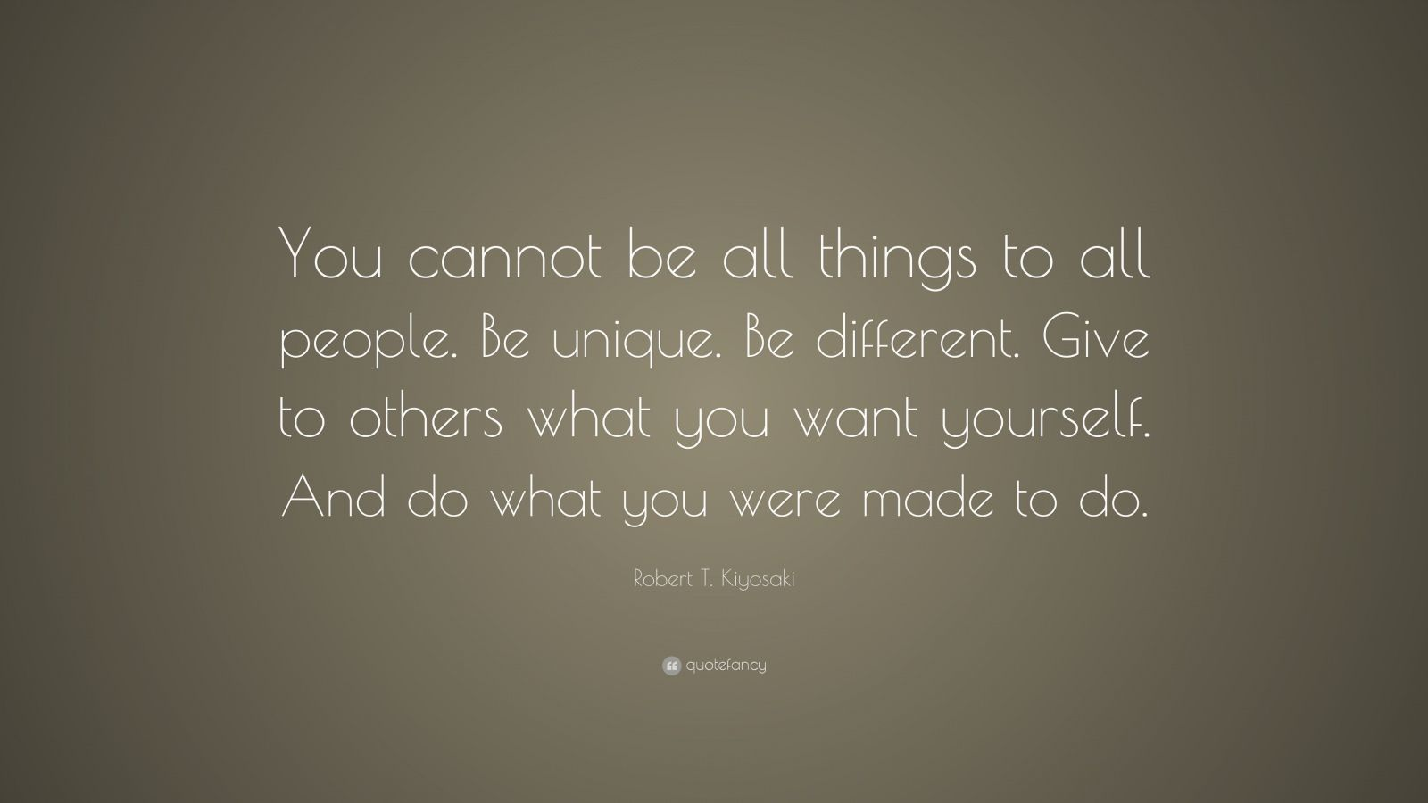 """Robert T. Kiyosaki Quote: """"You cannot be all things to all people. Be unique. Be different. Give to others what you want yourself. And do what you were made to do."""""""