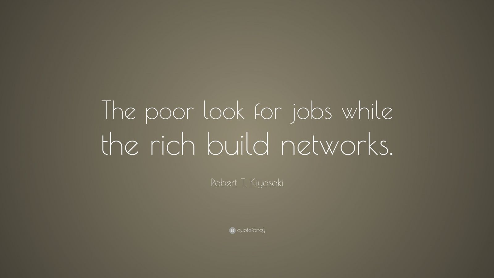 "Robert T. Kiyosaki Quote: ""The poor look for jobs while the rich build networks."""