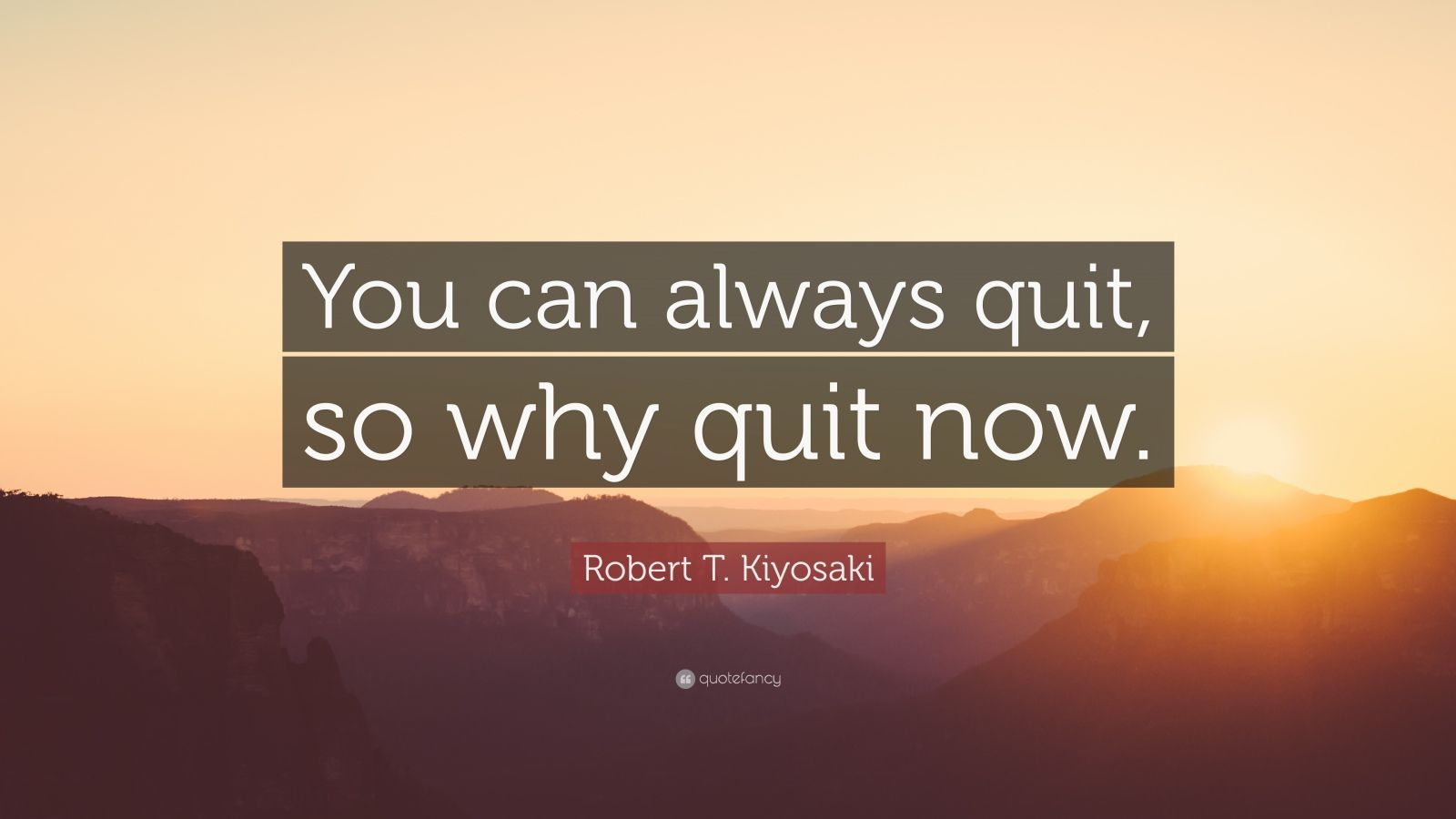 """Robert T. Kiyosaki Quote: """"You can always quit, so why quit now."""""""