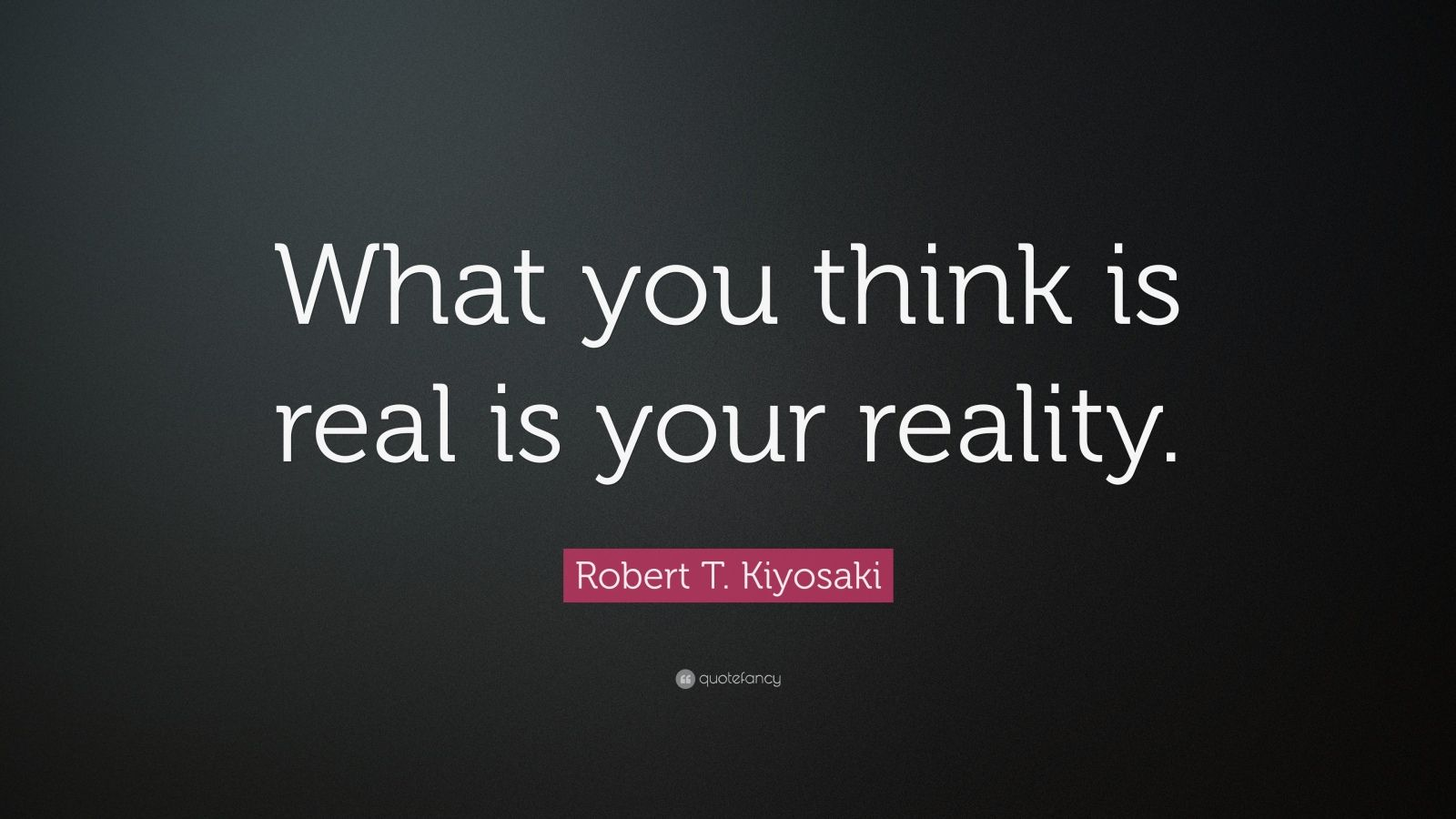 """Robert T. Kiyosaki Quote: """"What you think is real is your reality."""""""