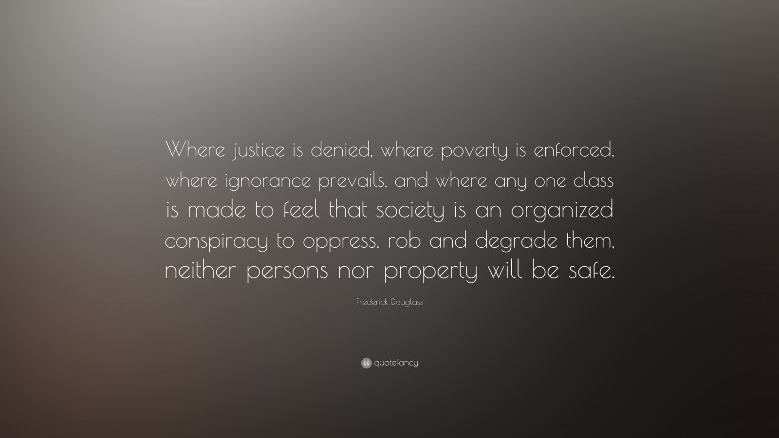 "Frederick Douglass Quote: ""Where justice is denied, where poverty is enforced, where ignorance prevails, and where any one class is made to feel that society is an organized conspiracy to oppress, rob and degrade them, neither persons nor property will be safe."""