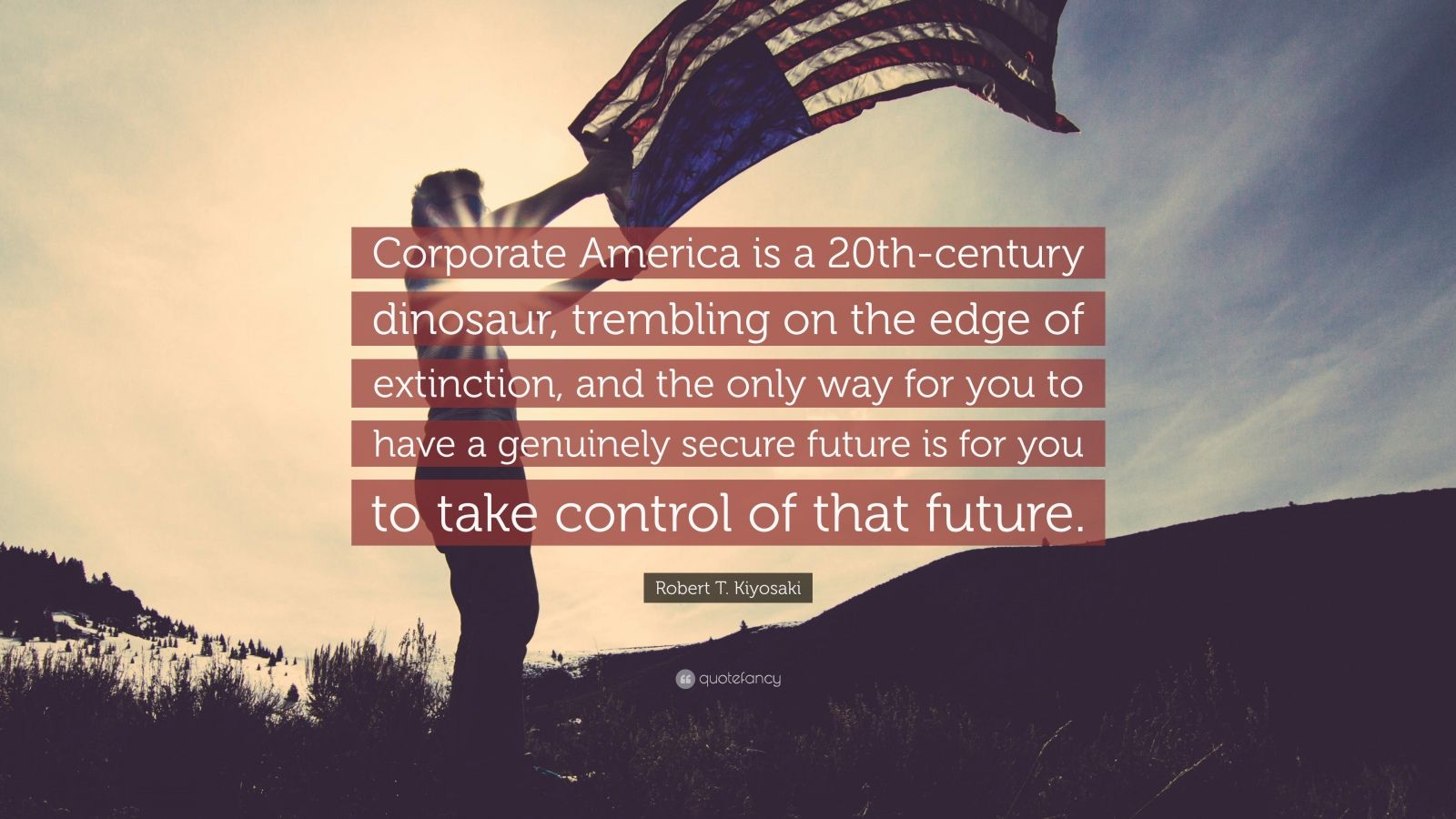 """Robert T. Kiyosaki Quote: """"Corporate America is a 20th-century dinosaur, trembling on the edge of extinction, and the only way for you to have a genuinely secure future is for you to take control of that future."""""""