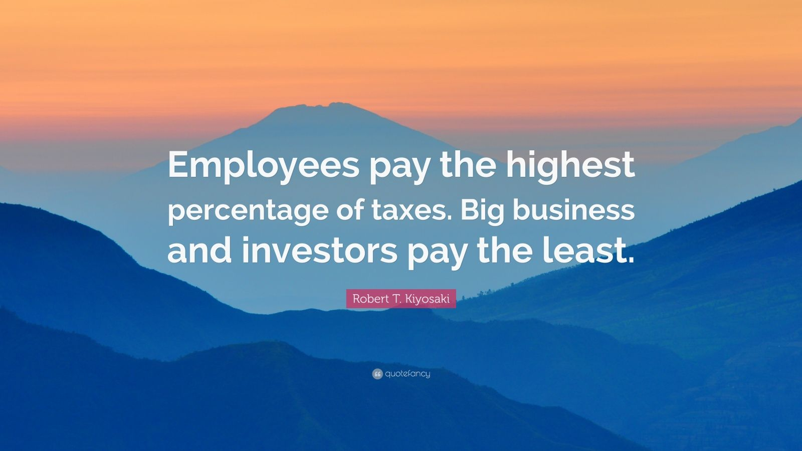 "Robert T. Kiyosaki Quote: ""Employees pay the highest percentage of taxes. Big business and investors pay the least."""