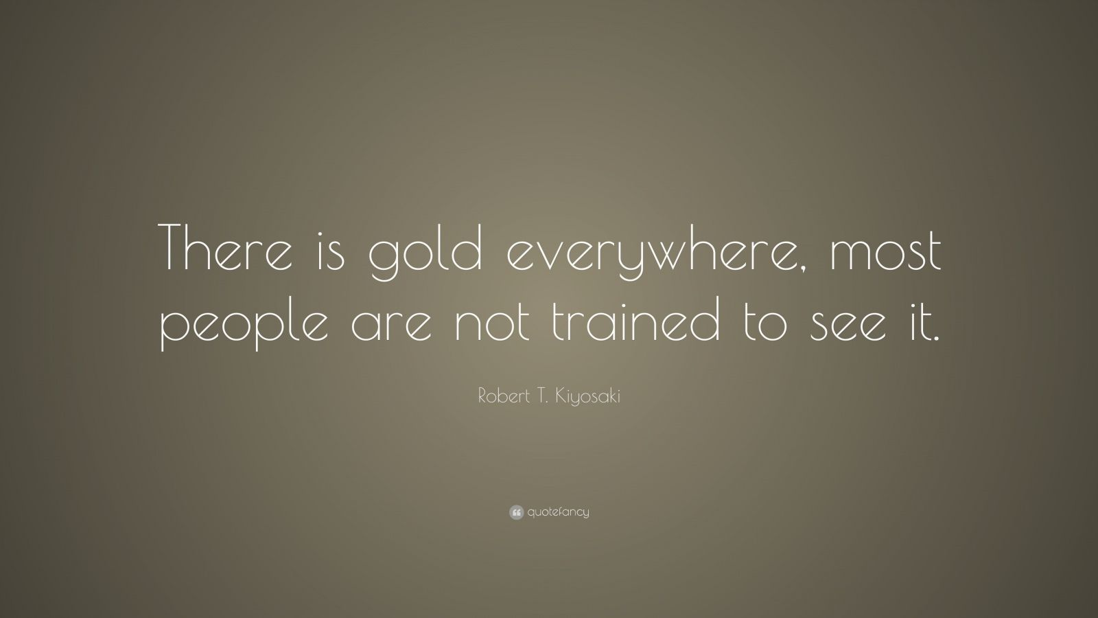 "Robert T. Kiyosaki Quote: ""There is gold everywhere, most people are not trained to see it."""