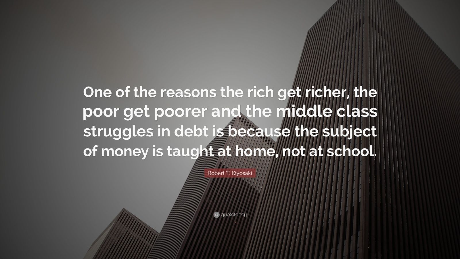 """Robert T. Kiyosaki Quote: """"One of the reasons the rich get richer, the poor get poorer and the middle class struggles in debt is because the subject of money is taught at home, not at school."""""""