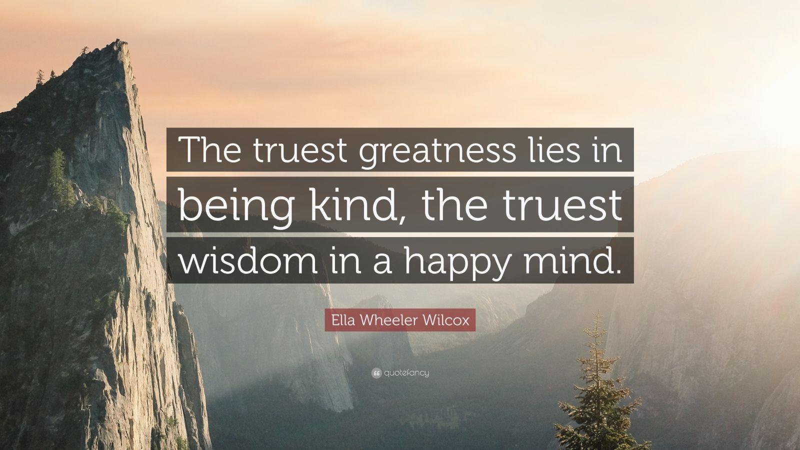 "Ella Wheeler Wilcox Quote: ""The truest greatness lies in being kind, the truest wisdom in a happy mind."""