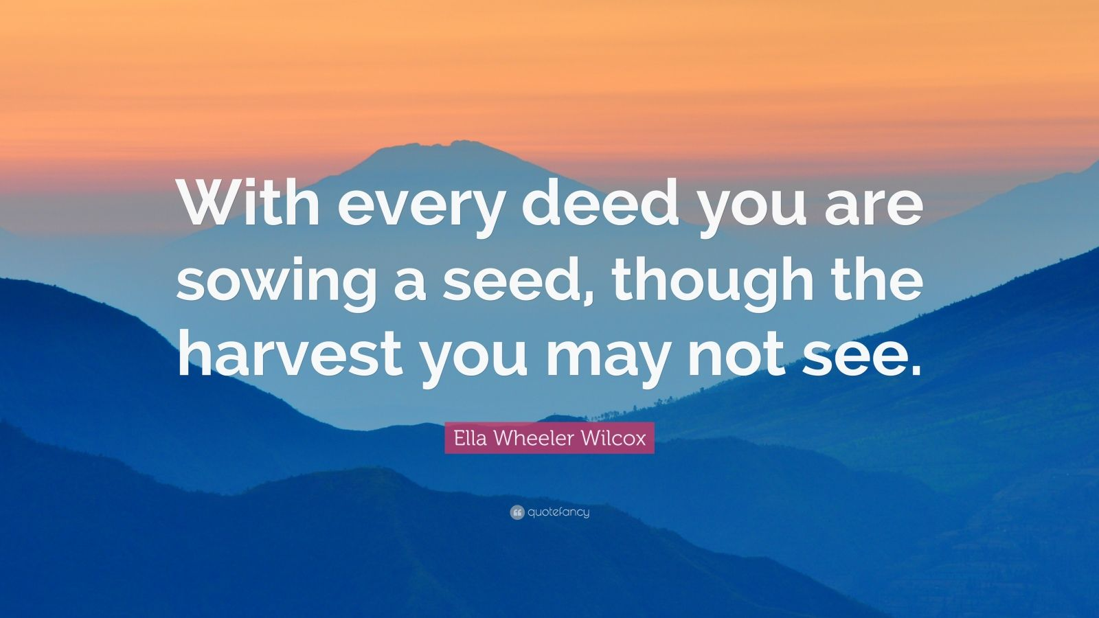 """Ella Wheeler Wilcox Quote: """"With every deed you are sowing a seed, though the harvest you may not see."""""""