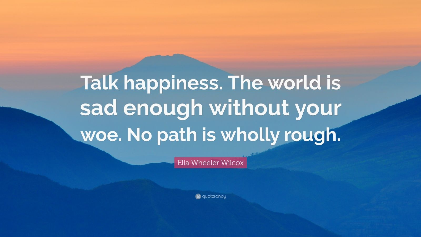 """Ella Wheeler Wilcox Quote: """"Talk happiness. The world is sad enough without your woe. No path is wholly rough."""""""