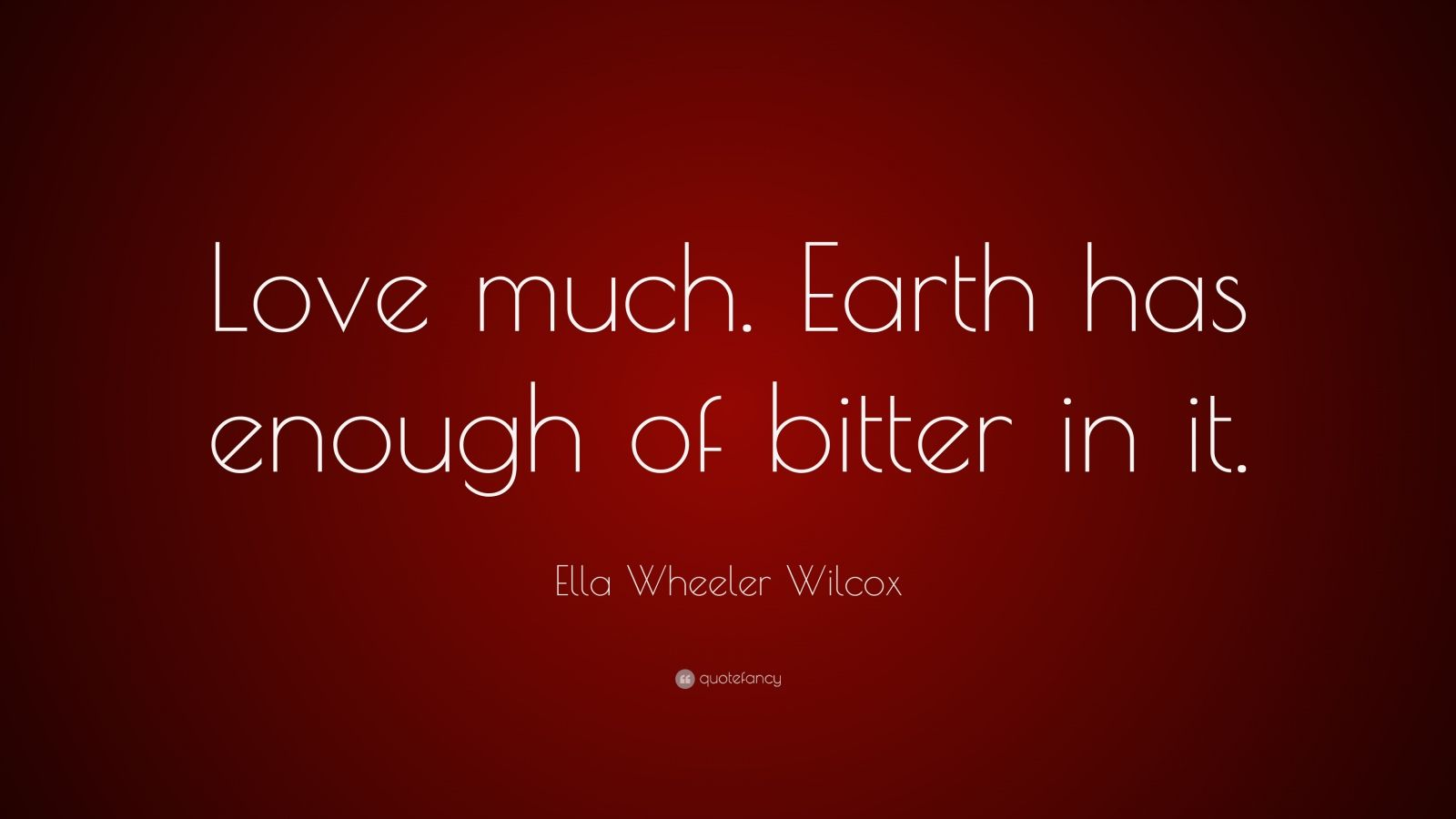 "Ella Wheeler Wilcox Quote: ""Love much. Earth has enough of bitter in it."""