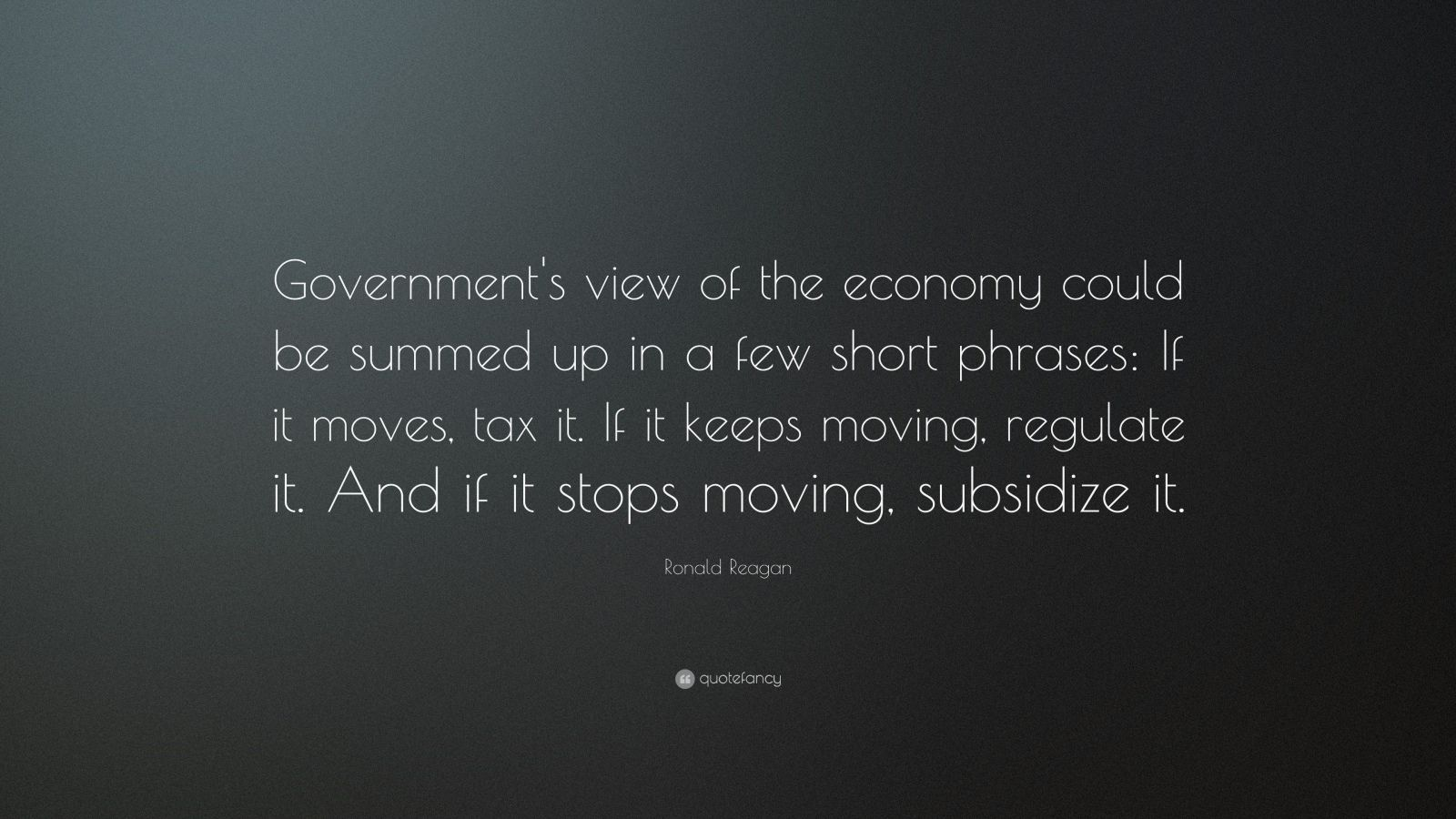 "Ronald Reagan Quote: ""Government's view of the economy could be summed up in a few short phrases: If it moves, tax it. If it keeps moving, regulate it. And if it stops moving, subsidize it."""