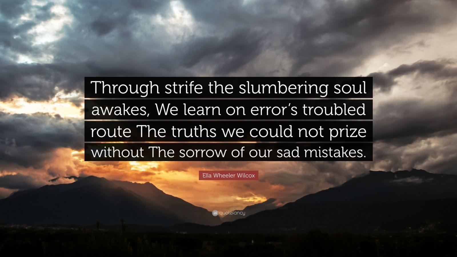 """Ella Wheeler Wilcox Quote: """"Through strife the slumbering soul awakes, We learn on error's troubled route The truths we could not prize without The sorrow of our sad mistakes."""""""