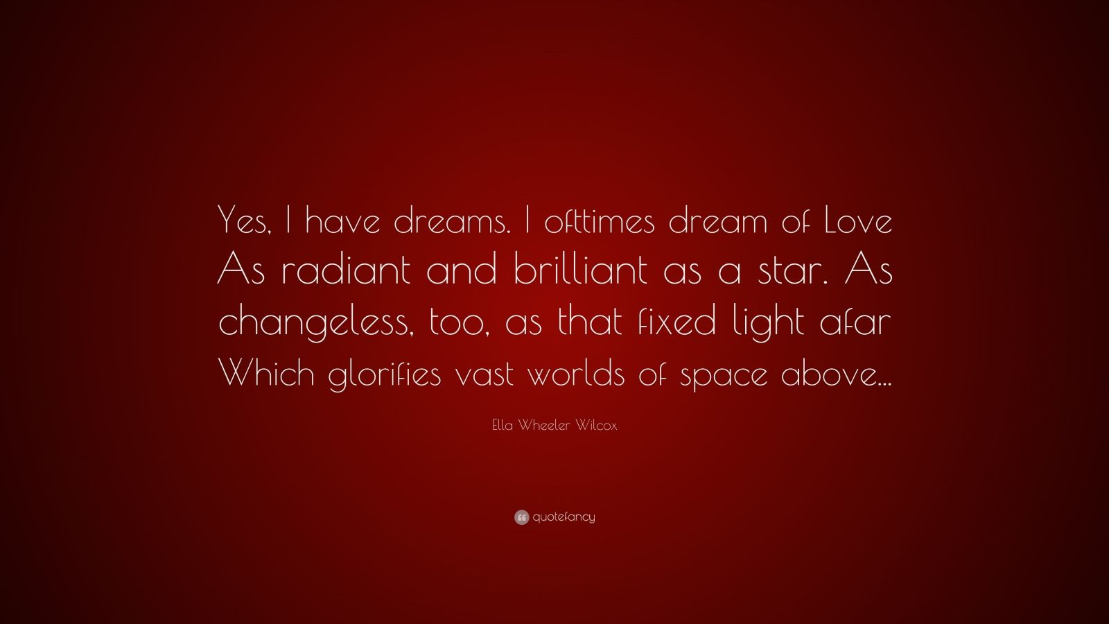 """Ella Wheeler Wilcox Quote: """"Yes, I have dreams. I ofttimes dream of Love As radiant and brilliant as a star. As changeless, too, as that fixed light afar Which glorifies vast worlds of space above..."""""""