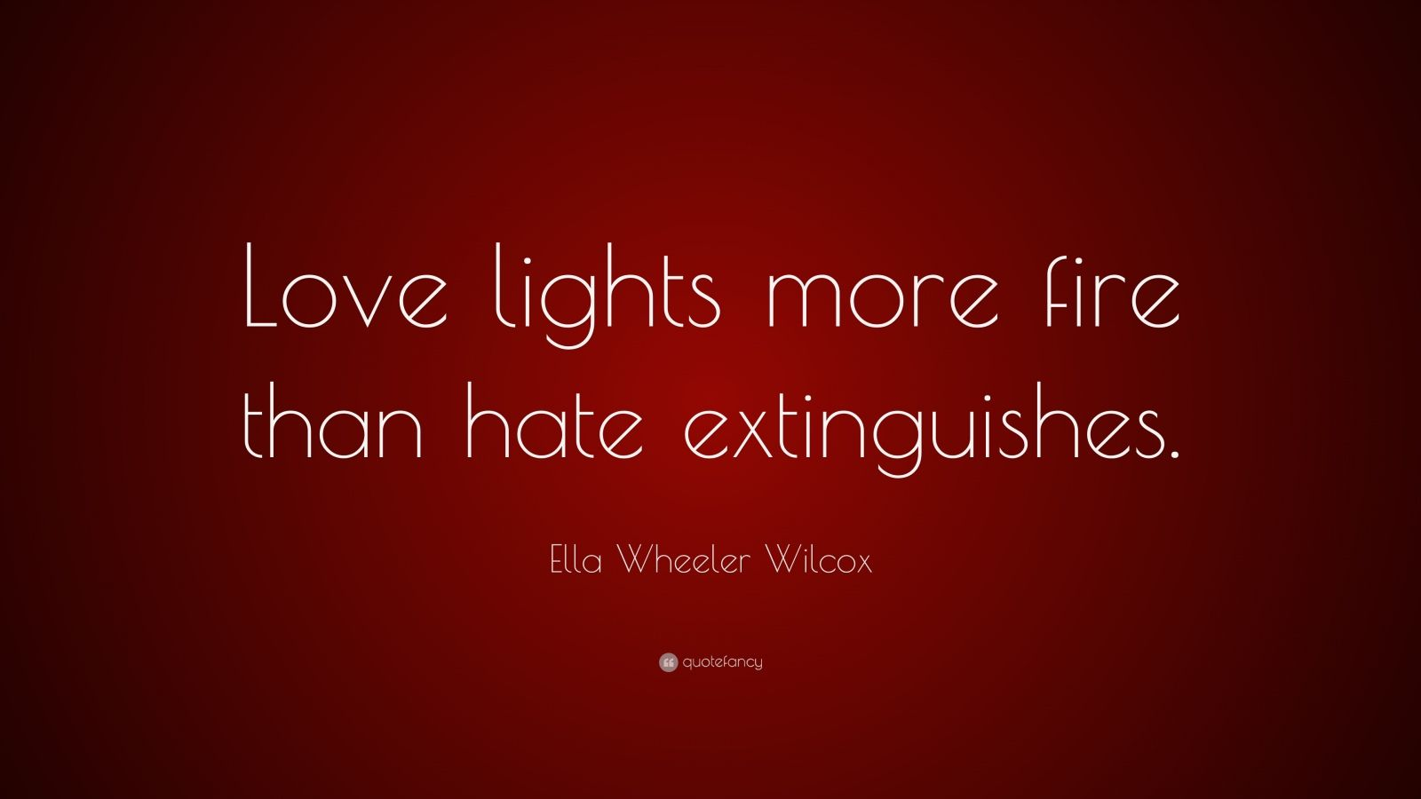 """Ella Wheeler Wilcox Quote: """"Love lights more fire than hate extinguishes."""""""
