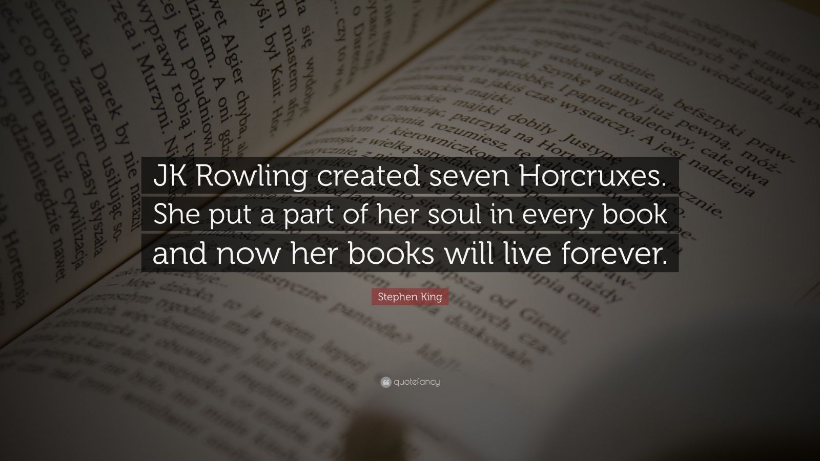 """Stephen King Quote: """"JK Rowling created seven Horcruxes. She put a part of her soul in every book and now her books will live forever."""""""