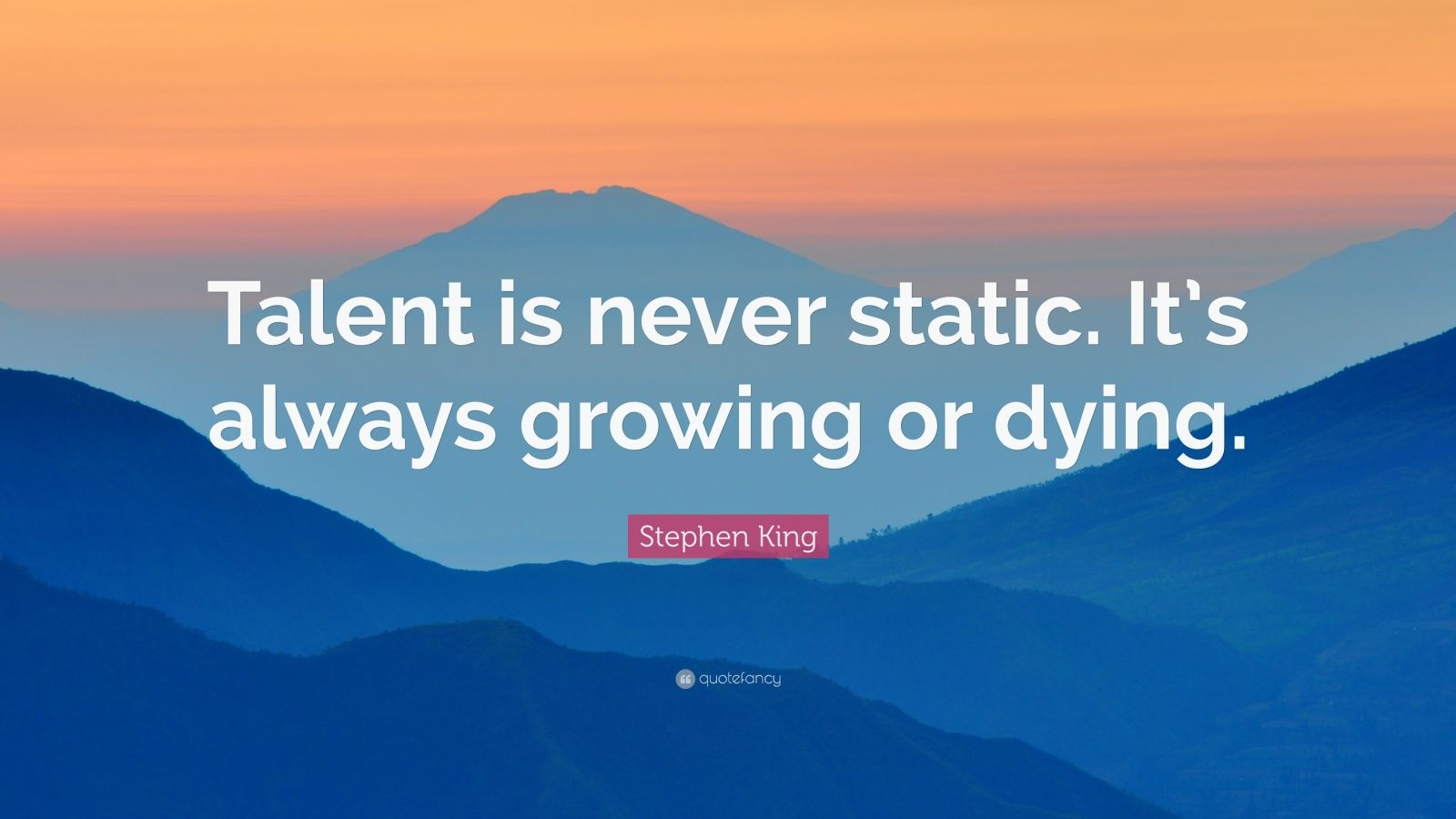 """Stephen King Quote: """"Talent is never static. It's always growing or dying."""""""