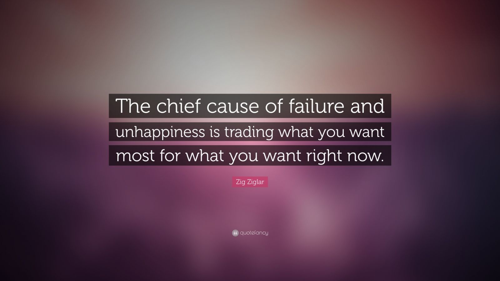 """Zig Ziglar Quote: """"The chief cause of failure and unhappiness is trading what you want most for what you want right now."""""""