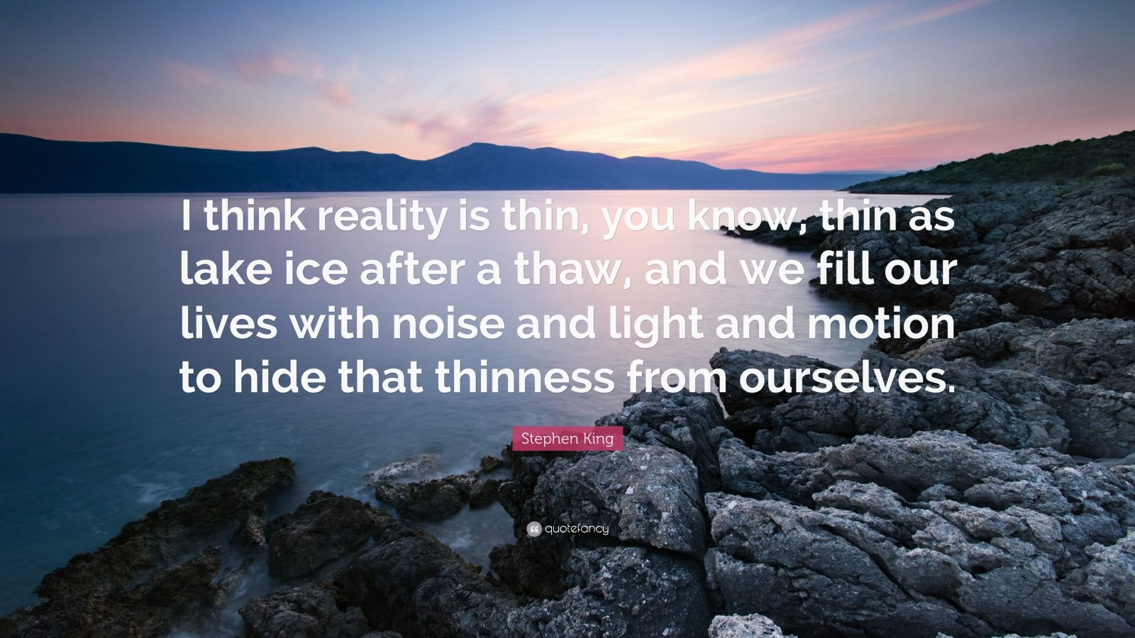 "Stephen King Quote: ""I think reality is thin, you know, thin as lake ice after a thaw, and we fill our lives with noise and light and motion to hide that thinness from ourselves."""