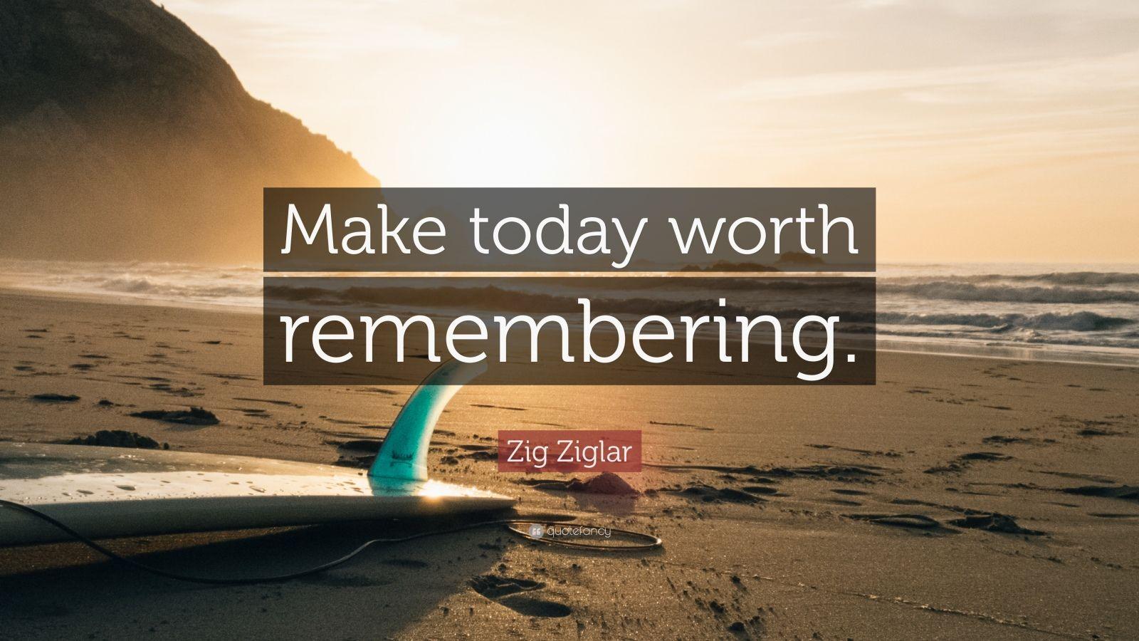 "Zig Ziglar Quote: ""Make today worth remembering."""