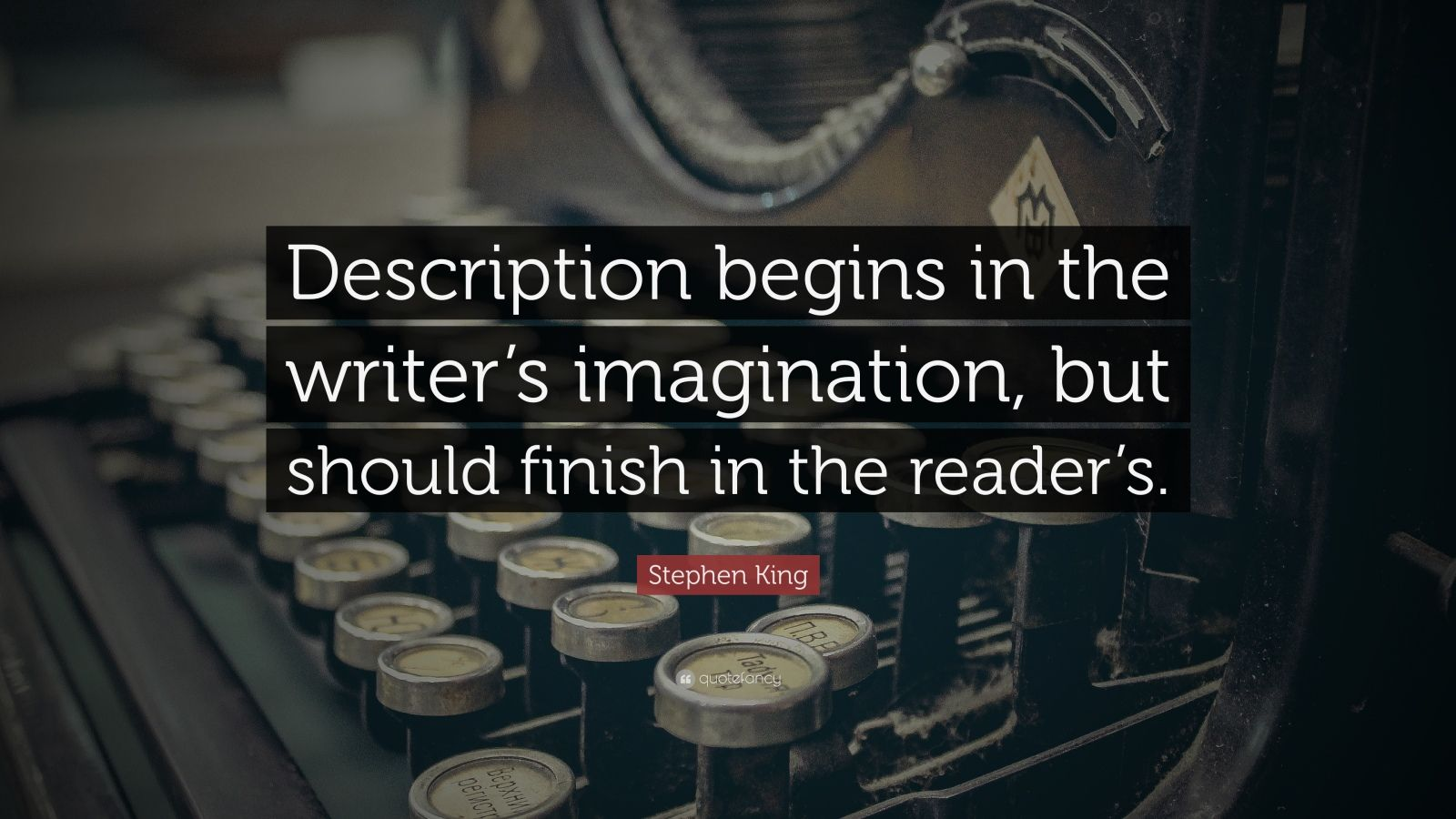 """Stephen King Quote: """"Description begins in the writer's imagination, but should finish in the reader's."""""""
