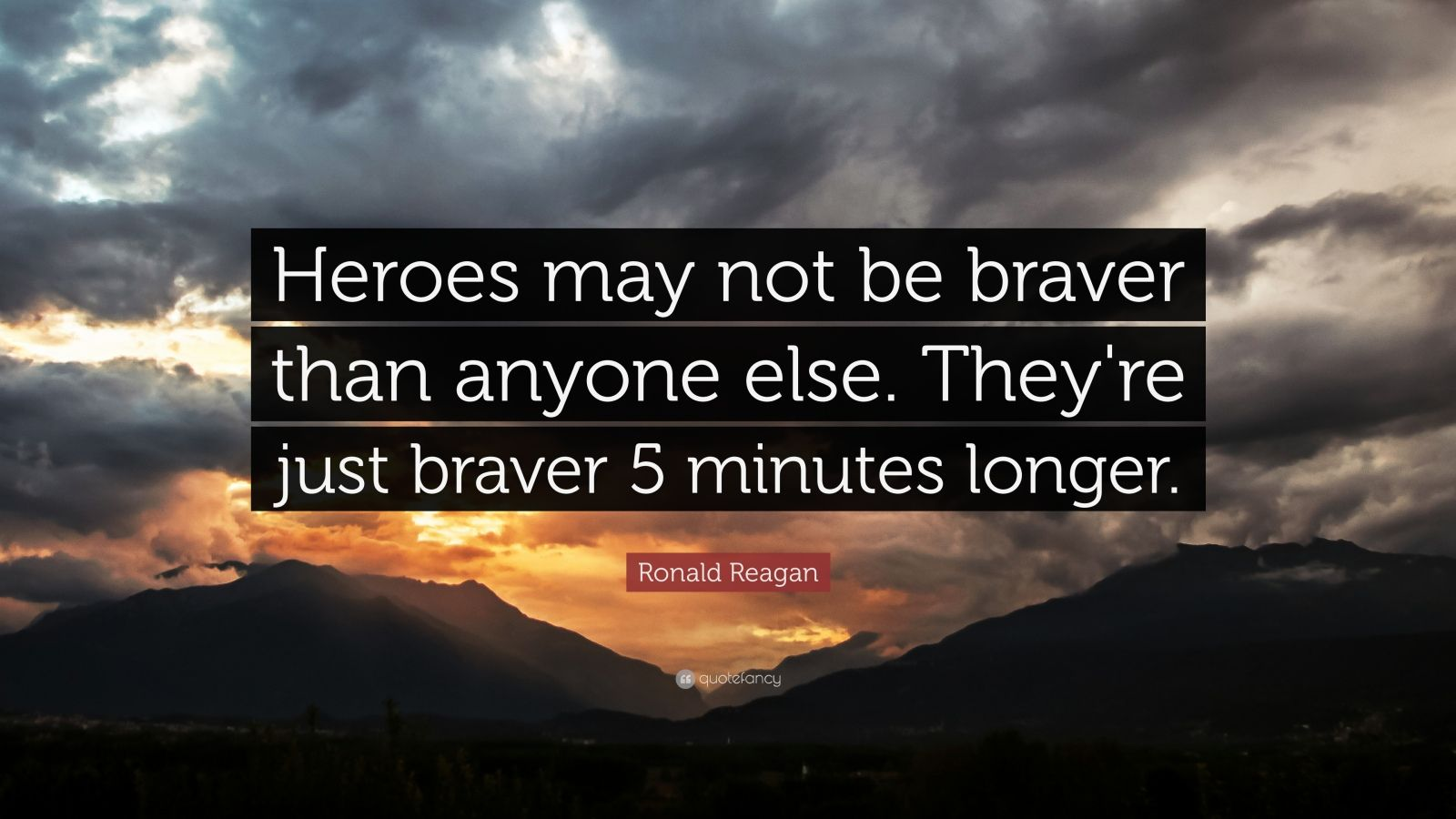 """Ronald Reagan Quote: """"Heroes may not be braver than anyone else. They're just braver 5 minutes longer."""""""