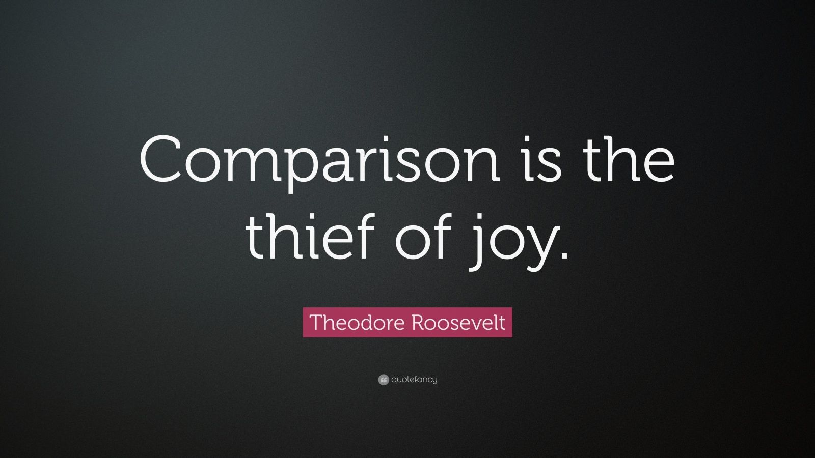 "Theodore Roosevelt Quote: ""Comparison is the thief of joy."""