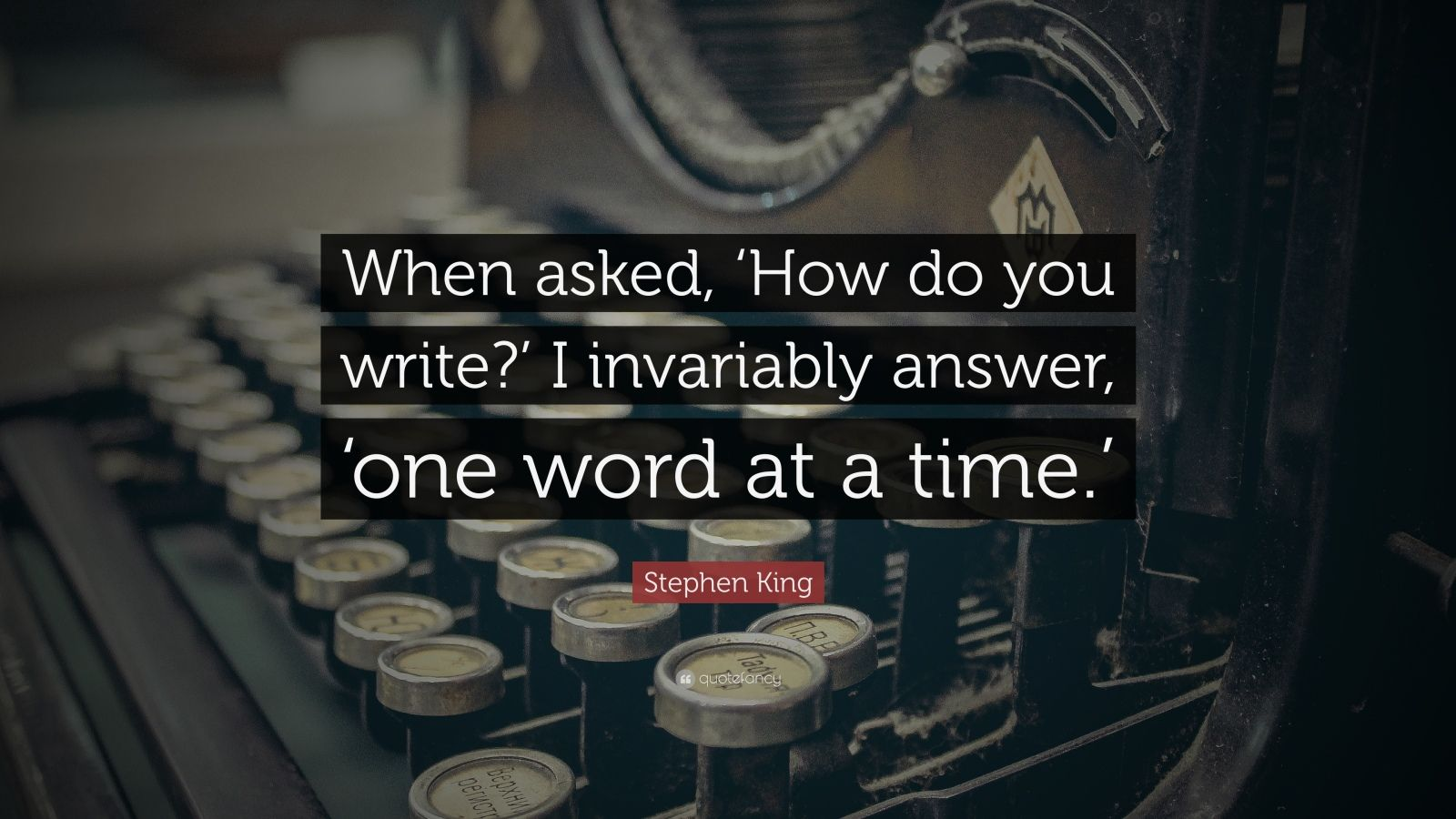 "Stephen King Quote: ""When asked, 'How do you write?' I invariably answer, 'one word at a time.'"""