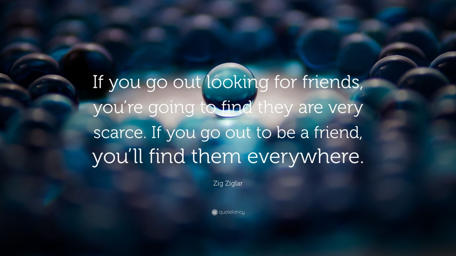 """Zig Ziglar Quote: """"If you go out looking for friends, you're going to find they are very scarce. If you go out to be a friend, you'll find them everywhere."""""""