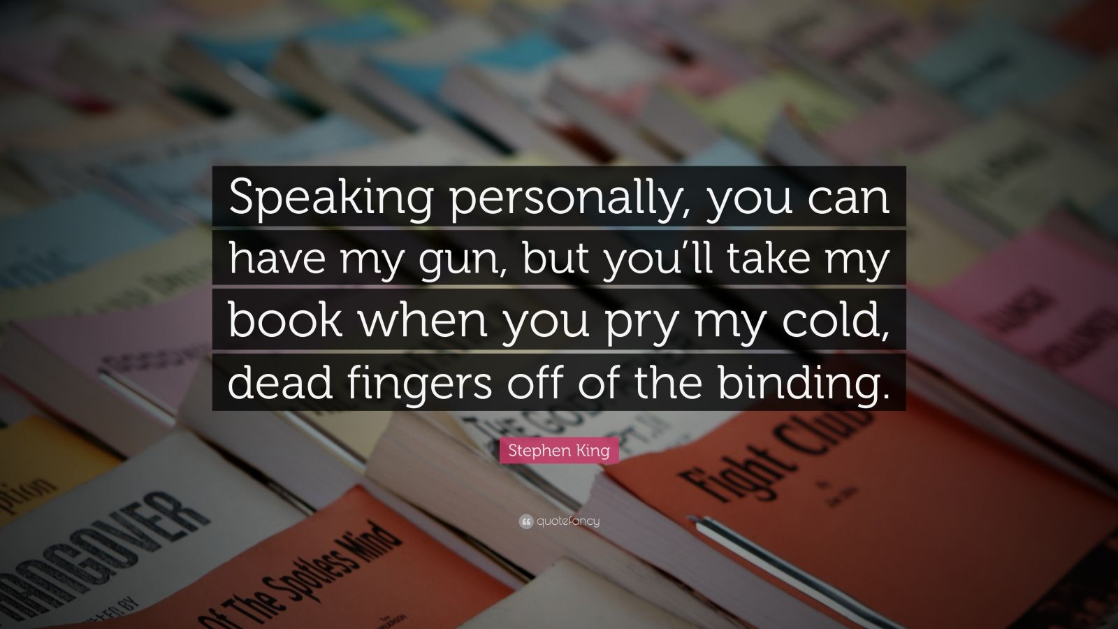 """Stephen King Quote: """"Speaking personally, you can have my gun, but you'll take my book when you pry my cold, dead fingers off of the binding."""""""