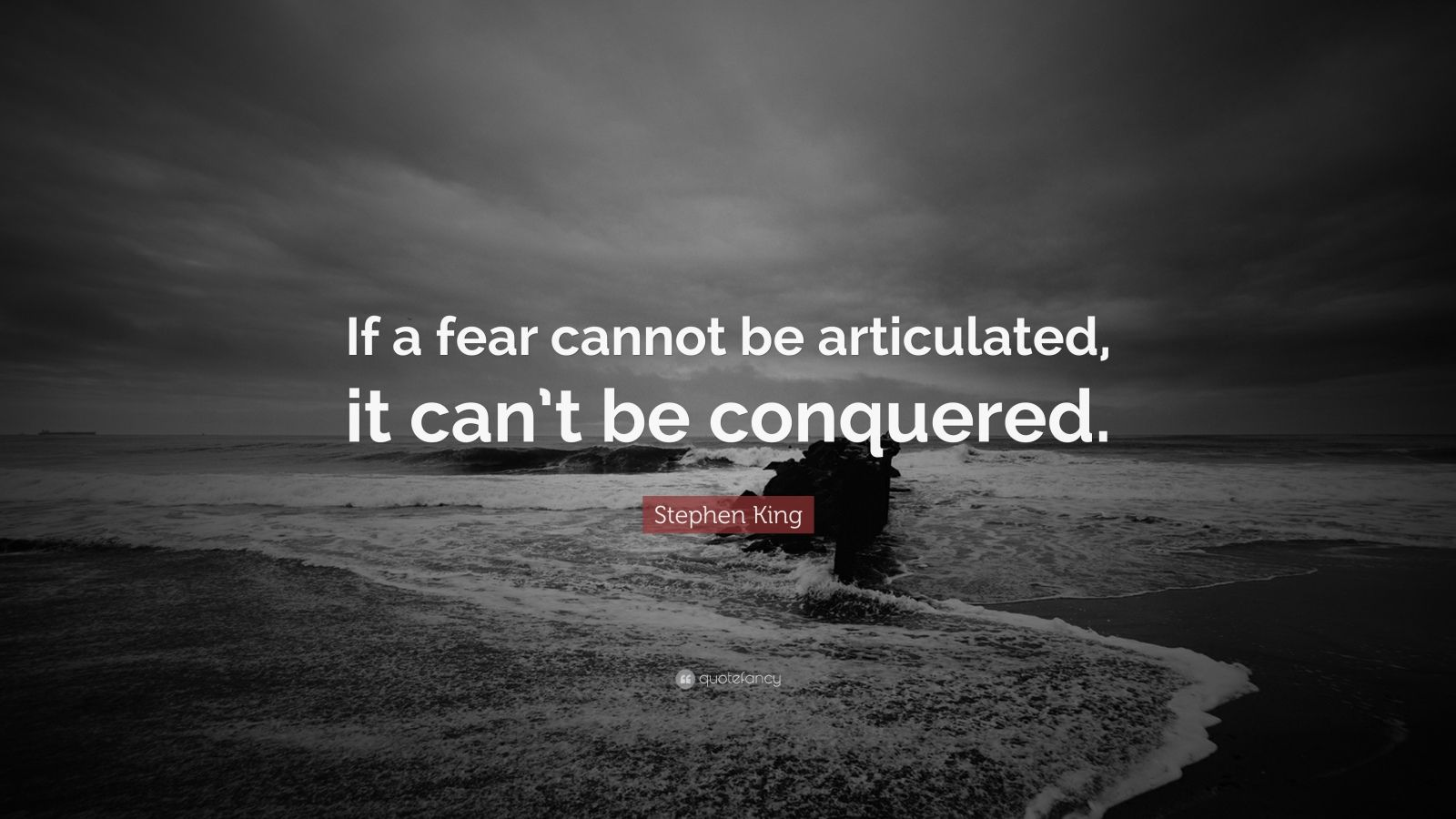 """Stephen King Quote: """"If a fear cannot be articulated, it can't be conquered."""""""