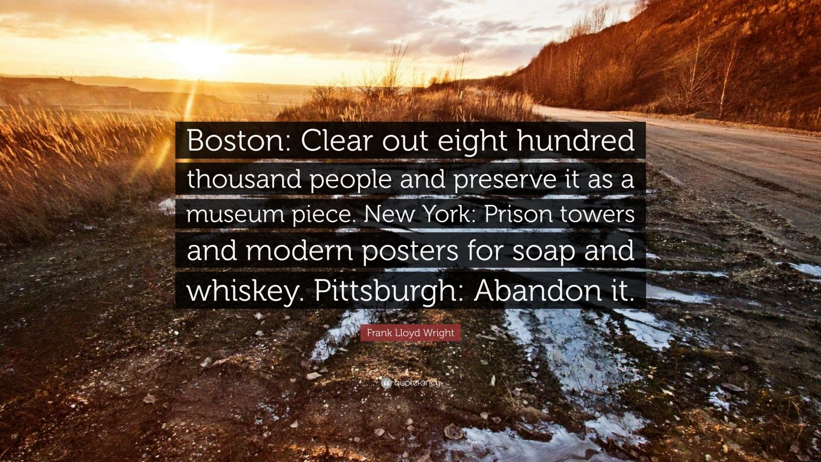 """Frank Lloyd Wright Quote: """"Boston: Clear out eight hundred thousand people and preserve it as a museum piece. New York: Prison towers and modern posters for soap and whiskey. Pittsburgh: Abandon it."""""""