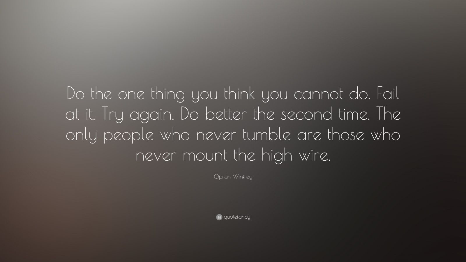 "Oprah Winfrey Quote: ""Do the one thing you think you cannot do. Fail at it. Try again. Do better the second time. The only people who never tumble are those who never mount the high wire."""