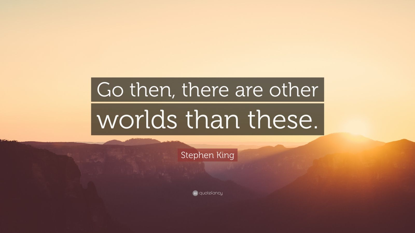 "Stephen King Quote: ""Go then, there are other worlds than these."""