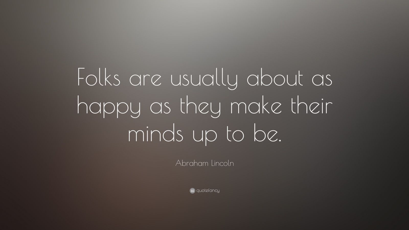"Abraham Lincoln Quote: ""Folks are usually about as happy as they make their minds up to be."""