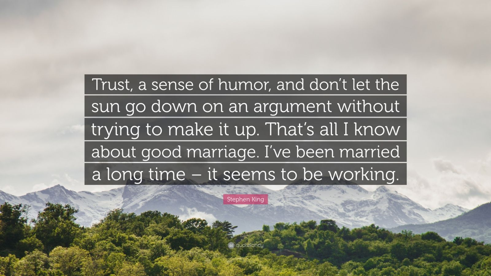 """Stephen King Quote: """"Trust, a sense of humor, and don't let the sun go down on an argument without trying to make it up. That's all I know about good marriage. I've been married a long time – it seems to be working."""""""