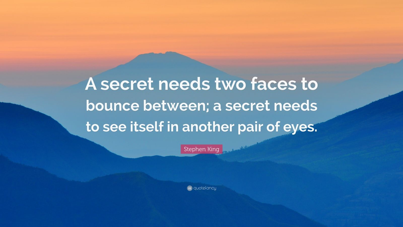 """Stephen King Quote: """"A secret needs two faces to bounce between; a secret needs to see itself in another pair of eyes."""""""