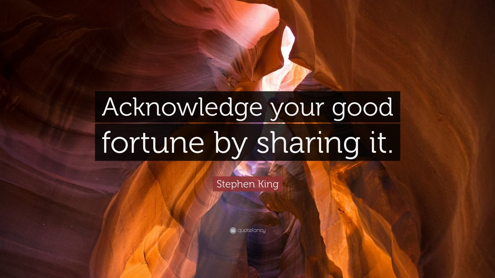 "Stephen King Quote: ""Acknowledge your good fortune by sharing it."""