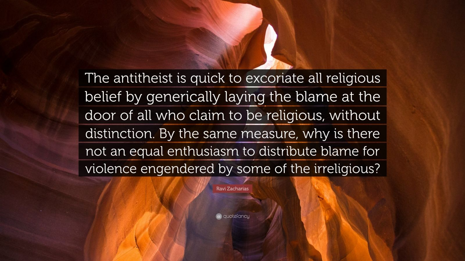 "Ravi Zacharias Quote: ""The antitheist is quick to excoriate all religious belief by generically laying the blame at the door of all who claim to be religious, without distinction. By the same measure, why is there not an equal enthusiasm to distribute blame for violence engendered by some of the irreligious?"""