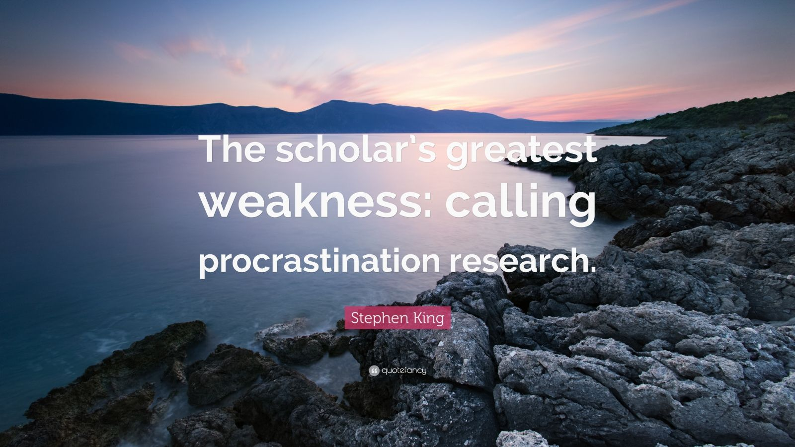 "Stephen King Quote: ""The scholar's greatest weakness: calling procrastination research."""